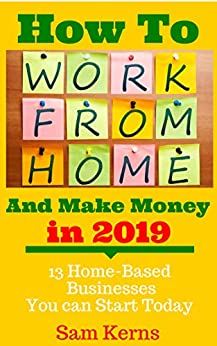 How to Work From Home and Make Money in 2019: 13 Proven Home-Based Businesses You Can Start Today (Work from Home Series: Book 1) by [Kerns, Sam]