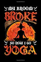 My broom broke So now I go Yoga: My broom broke So now I go Yoga Halloween Costume gift  Journal/Notebook Blank Lined Ruled 6x9 100 Pages