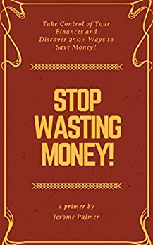 Stop Wasting Money!: Take Control of Your Finances and Discover 250+ Ways to Save Money! (Personal Finance Book 1) by [Palmer, Jerome]