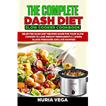 The Complete  DASH Diet  Slow Cooker Cookbook: Selected Dash Diet Recipes Made for Your Slow Cooker To Lose Weight Permanently, Lower Blood Pressure And Live Happier