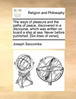 The Ways of Pleasure and the Paths of Peace, Discovered in a Discourse, Which Was Written on Board a Ship at Sea. Never Before Published. [six Lines of Verse].