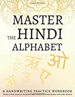 Master the Hindi Alphabet, A Handwriting Practice Workbook: Train your muscle memory and explode your Hindi writing skills