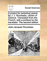A Project for Perpetual Peace. by J. J. Rousseau, Citizen of Geneva. Translated from the French, with a Preface by the Translator. the Second Edition.