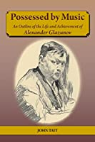 Possessed by Music An Outline of the Life and Achievement of Alexander Glazunov