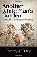 Another White Man's Burden: Josiah Royce's Quest for a Philosophy of White Racial Empire (Suny Series in American Philosophy and Cultural Thought)