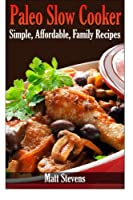 Paleo Slow Cooker: Simple, Affordable, Family Recipes