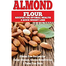 Almond: Almond Flour Recipes for Optimal Health & Quick Weight Loss: Gluten Free Recipes for Celiac Disease, Gluten Sensitivities & Paleo Free Diets (gluten ... free, wheat belly, gluten free cookbook)
