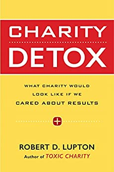 Charity Detox: What Charity Would Look Like If We Cared About Results by [Lupton, Robert D.]