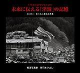 千年先の命を守るために 未来に伝える「津波」の記憶 2011.3.11 東日本大震災写真集