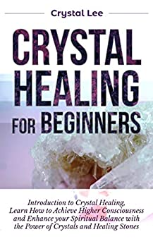 Crystal Healing for Beginners: Introduction to Crystal Healing, Learn how to Achieve Higher Consciousness and Enhance your Spiritual Balance with the Power of Crystals and Healing Stones (Book 5) by [Lee, Crystal]