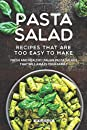 Pasta Salad Recipes That Are Too Easy to Make: Fresh and Healthy Italian Pasta Salads That Will Amaze Your Family