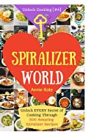 Welcome to Spiralizer World: Unlock Every Secret of Cooking Through 500 Amazing Spiralizer Recipes (Unlock Cooking)