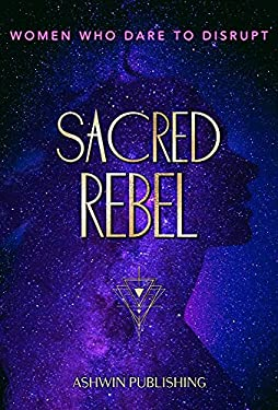 Sacred Rebel: Women Who Dare To Disrupt