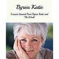 Byron Katie: Lessons Learned From Byron Katie And The Work (Byron Katie The Work, Byron Katie, Byron Katie Books) (English Edition)