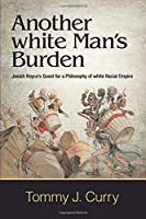 Another White Man's Burden: Josiah Royce's Quest for a Philosophy of White Racial Empire (Suny in American Philosophy and Cultural Thought)