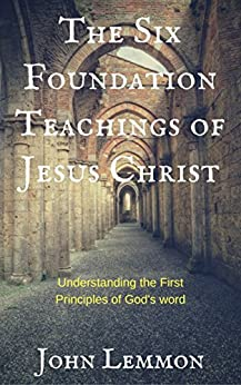 The Six Foundation Teachings Of Jesus Christ: Understanding The First Principles Of God's Word by [Lemmon, John]