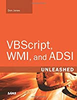 VBScript, WMI, and ADSI Unleashed: Using VBScript, WMI, and ADSI to Automate Windows® Administration