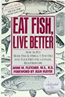 Eat fish, live better: How to put more fish and Omega-3 fish oils into your diet for a longer, healthier life