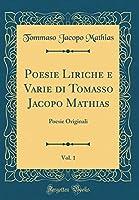 Poesie Liriche E Varie Di Tomasso Jacopo Mathias, Vol. 1: Poesie Originali (Classic Reprint)