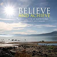 Believe and Achieve: A Collection of Inspirational Thoughts and Images (Inspirational Books)