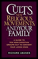 Cults, New Religious Movements, and Your Family: A Guide to Ten Non-Christian Groups Out to Convert Your Loved Ones