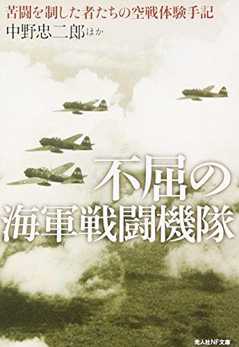 不屈の海軍戦闘機隊—苦闘を制した者たちの空戦体験手記 (光人社NF文庫)
