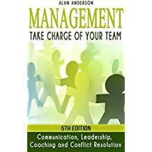 Management: Take Charge of Your Team: Communication, Leadership, Coaching and Conflict Resolution (Workplace Communications, Employee Development, Motivate, ... Team Management, Conflict Management)