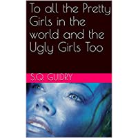 To all the Pretty Girls in the world and the Ugly Girls Too (English Edition)