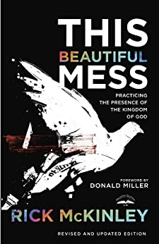 This Beautiful Mess: Practicing the Presence of the Kingdom of God by [Mckinley, Rick]