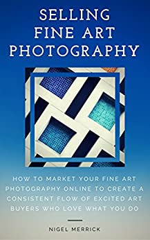 Selling Fine Art Photography: How To Market Your Fine Art Photography Online To Create A Consistent Flow Of Excited Art Buyers Who Love What You Do by [Merrick, Nigel]