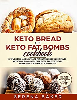 Keto Bread and Keto Fat Bombs Cookbook: Simple Homemade Low-Carb Fat Burner Recipes For Paleo, Ketogenic and Gluten-free Diets. Perfect Treats and Desserts for Boost Your Energy. by [Baker, Serena]
