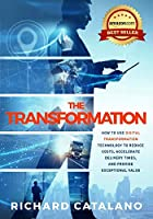 The Transformation: How to Use Digital Transformation Technology to Reduce Costs, Accelerate Delivery Times, and Provide Exceptional Value