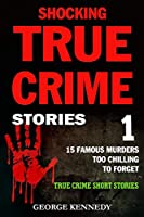 SHOCKING TRUE CRIME STORIES VOLUME 1: 15 FAMOUS MURDERS TOO CHILLING TO FORGET (TRUE CRIME SHORT STORIES)