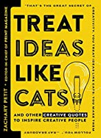 Treat Ideas Like Cats: And Other Creative Quotes to Inspire Creative People