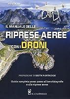 Il manuale delle riprese aeree con i droni. Guida completa passo passo all'aerofotografia e alle riprese aeree