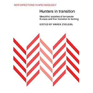 Hunters in Transition: Mesolithic Societies of Temperate Eurasia and their Transition to Farming (New Directions in Archaeology)