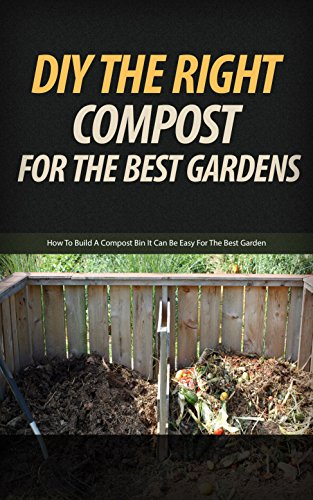 DIY the Right Compost for the Best Gardens: How to Build a Compost Bin It Can Be Easy for the Best Garden (English Edition)