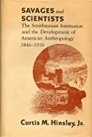 Savages and Scientists: The Smithsonian Institution and the Development of American Anthropology, 1846-1910