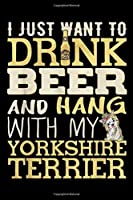 I just want to drnk beer and hang with my Yorkshire Terrier: Drink Beer And Hang With My Yorkshire Terrier Funny  Journal/Notebook Blank Lined Ruled 6x9 100 Pages