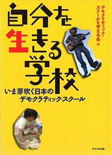 自分を生きる学校—いま芽吹く日本のデモクラティック・スクール