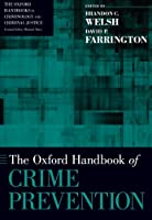 The Oxford Handbook of Crime Prevention (The Oxford Handbooks in Criminology and Criminal Justice)