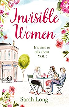 Invisible Women: A hilarious, feel-good novel of love, motherhood and friendship by [Long, Sarah]