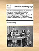 The Universal Spelling-Book; Or, a New and Easy Guide to the English Language. Containing I. Tables of Words ... V. Chronological Tables of the Succession of the Kings of England, ... the Fortieth Edition, with Additions. by Daniel Fenning, ...