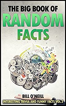 The Big Book of Random Facts Volume 3: 1000 Interesting Facts And Trivia (Interesting Trivia and Funny Facts) by [O'Neill, Bill]