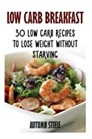 Low Carb Breakfast: 30 Low Carb Recipes to Lose Weight Without Starving