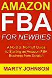 Amazon  FBA for Newbies (2017 Update): A No B.S. No Fluff Guide to Starting an Amazon FBA Business from Scratch (Beginners Only Training) (English Edition)
