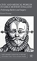 Civic and Medical Worlds in Early Modern England: Performing Barbery and Surgery (Early Modern Literature in History)