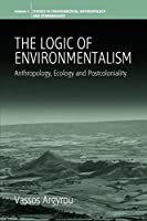 The Logic of Environmentalism: Anthropology, Ecology and Postcoloniality (Environmental Anthropology and Ethnobiology)