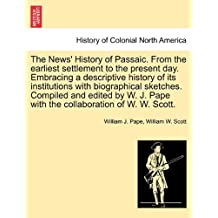 The News' History of Passaic. from the Earliest Settlement to the Present Day. Embracing a Descriptive History of Its Institutions with Biographical ... Pape with the Collaboration of W. W. Scott.