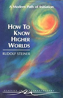 How to Know Higher Worlds: A Modern Path of Initiation (Classics in Anthroposophy) by [Rudolf Steiner]